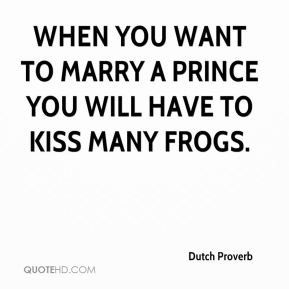 When you want to marry a prince you will have to kiss many frogs.