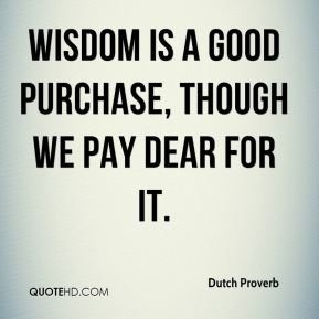 Dutch Proverb - Wisdom is a good purchase, though we pay dear for it.