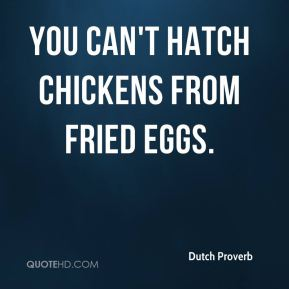 Dutch Proverb - You can't hatch chickens from fried eggs.