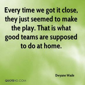 Dwyane Wade - Every time we got it close, they just seemed to make the play. That is what good teams are supposed to do at home.