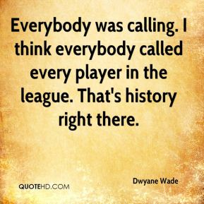 Everybody was calling. I think everybody called every player in the league. That's history right there.