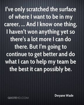 Dwyane Wade - I've only scratched the surface of where I want to be in my career, ... And I know one thing, I haven't won anything yet so there's a lot more I can do there. But I'm going to continue to get better and do what I can to help my team be the best it can possibly be.