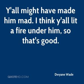 Y'all might have made him mad. I think y'all lit a fire under him, so that's good.