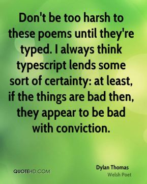 Dylan Thomas - Don't be too harsh to these poems until they're typed. I always think typescript lends some sort of certainty: at least, if the things are bad then, they appear to be bad with conviction.