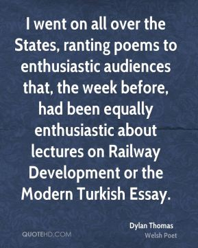Dylan Thomas - I went on all over the States, ranting poems to enthusiastic audiences that, the week before, had been equally enthusiastic about lectures on Railway Development or the Modern Turkish Essay.