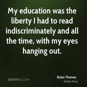 My education was the liberty I had to read indiscriminately and all the time, with my eyes hanging out.