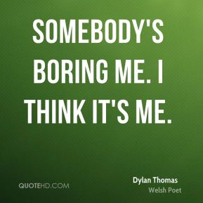 Dylan Thomas - Somebody's boring me. I think it's me.