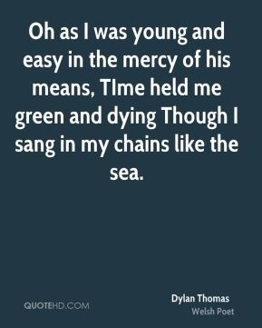 Dylan Thomas - Oh as I was young and easy in the mercy of his means, TIme held me green and dying Though I sang in my chains like the sea.