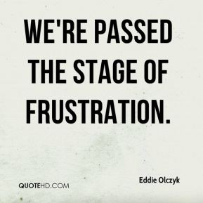Eddie Olczyk - We're passed the stage of frustration.