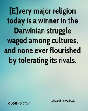 Edward O. Wilson - [E]very major religion today is a winner in the Darwinian struggle waged among cultures, and none ever flourished by tolerating its rivals.