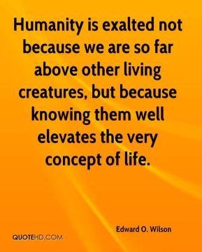 Edward O. Wilson - Humanity is exalted not because we are so far above other living creatures, but because knowing them well elevates the very concept of life.