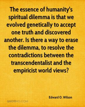 Edward O. Wilson - The essence of humanity's spiritual dilemma is that we evolved genetically to accept one truth and discovered another. Is there a way to erase the dilemma, to resolve the contradictions between the transcendentalist and the empiricist world views?