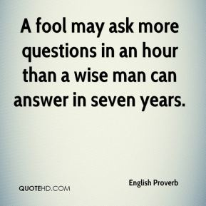 English Proverb - A fool may ask more questions in an hour than a wise man can answer in seven years.