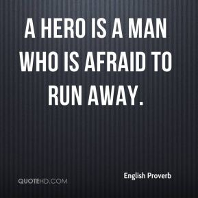 A hero is a man who is afraid to run away.