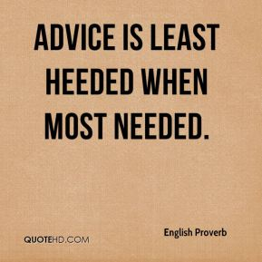 Advice is least heeded when most needed.