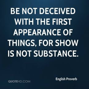 English Proverb - Be not deceived with the first appearance of things, for show is not substance.