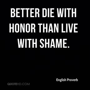 English Proverb - Better die with honor than live with shame.