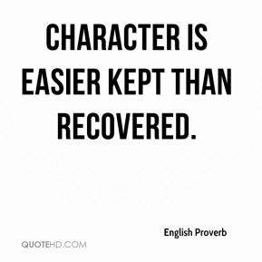 Character is easier kept than recovered.