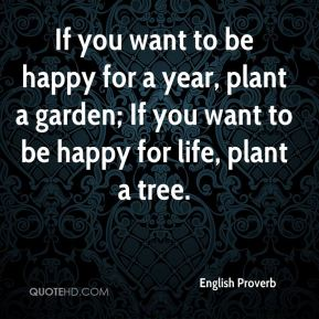 If you want to be happy for a year, plant a garden; If you want to be happy for life, plant a tree.