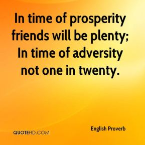 English Proverb - In time of prosperity friends will be plenty; In time of adversity not one in twenty.