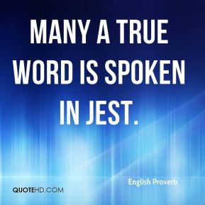 English Proverb - Many a true word is spoken in jest.