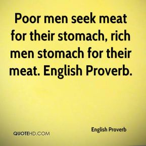 English Proverb - Poor men seek meat for their stomach, rich men stomach for their meat. English Proverb.