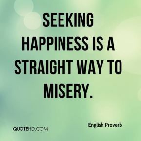 English Proverb - Seeking happiness is a straight way to misery.