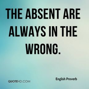 English Proverb - The absent are always in the wrong.