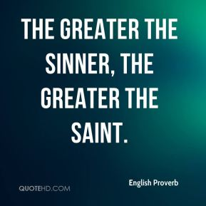 The greater the sinner, the greater the saint.