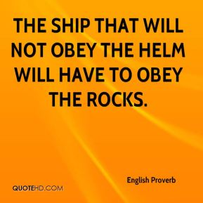 English Proverb - The ship that will not obey the helm will have to obey the rocks.