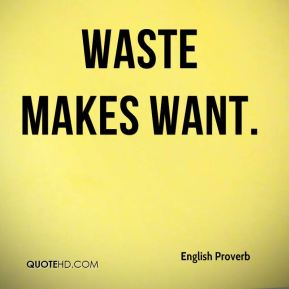 Waste makes want.