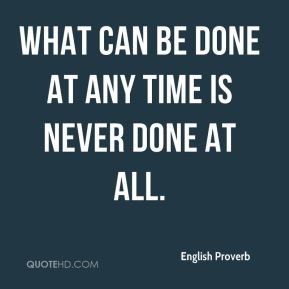 What can be done at any time is never done at all.