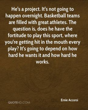 Ernie Accorsi - He's a project. It's not going to happen overnight. Basketball teams are filled with great athletes. The question is, does he have the fortitude to play this sport, where you're getting hit in the mouth every play? It's going to depend on how hard he wants it and how hard he works.