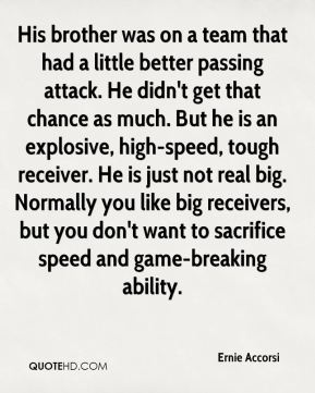 Ernie Accorsi - His brother was on a team that had a little better passing attack. He didn't get that chance as much. But he is an explosive, high-speed, tough receiver. He is just not real big. Normally you like big receivers, but you don't want to sacrifice speed and game-breaking ability.
