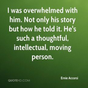 Ernie Accorsi - I was overwhelmed with him. Not only his story but how he told it. He's such a thoughtful, intellectual, moving person.