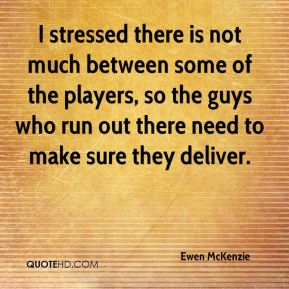 I stressed there is not much between some of the players, so the guys who run out there need to make sure they deliver.