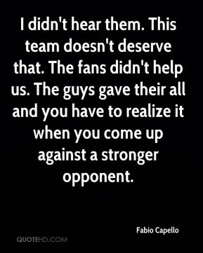 I didn't hear them. This team doesn't deserve that. The fans didn't help us. The guys gave their all and you have to realize it when you come up against a stronger opponent.