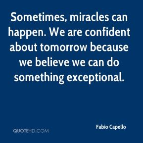 Sometimes, miracles can happen. We are confident about tomorrow because we believe we can do something exceptional.