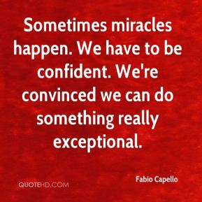 Sometimes miracles happen. We have to be confident. We're convinced we can do something really exceptional.