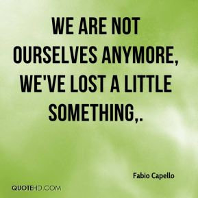 We are not ourselves anymore, we've lost a little something.
