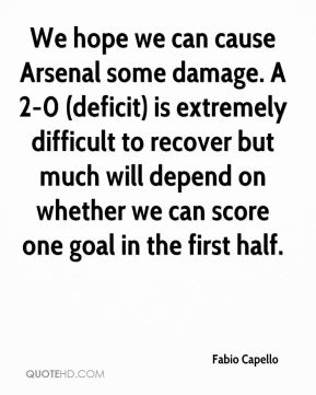 We hope we can cause Arsenal some damage. A 2-0 (deficit) is extremely difficult to recover but much will depend on whether we can score one goal in the first half.