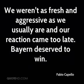 We weren't as fresh and aggressive as we usually are and our reaction came too late. Bayern deserved to win.