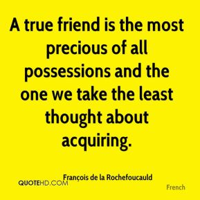 A true friend is the most precious of all possessions and the one we take the least thought about acquiring.