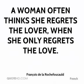François de la Rochefoucauld - A woman often thinks she regrets the lover, when she only regrets the love.