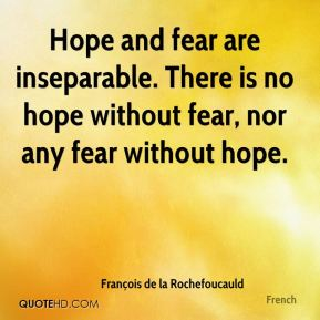 François de la Rochefoucauld - Hope and fear are inseparable. There is no hope without fear, nor any fear without hope.