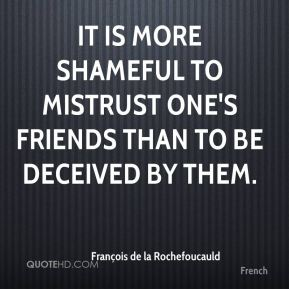 François de la Rochefoucauld - It is more shameful to mistrust one's friends than to be deceived by them.