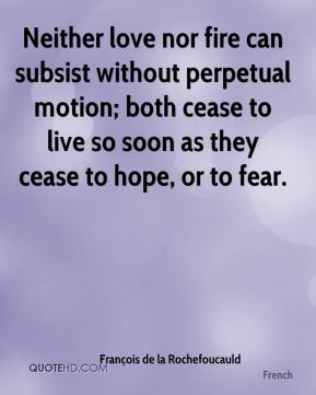 François de la Rochefoucauld - Neither love nor fire can subsist without perpetual motion; both cease to live so soon as they cease to hope, or to fear.