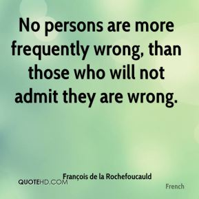 François de la Rochefoucauld - No persons are more frequently wrong, than those who will not admit they are wrong.