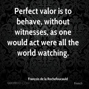 François de la Rochefoucauld - Perfect valor is to behave, without witnesses, as one would act were all the world watching.
