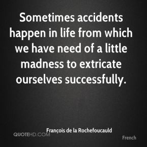 François de la Rochefoucauld - Sometimes accidents happen in life from which we have need of a little madness to extricate ourselves successfully.